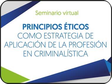 Asiste al seminario virtual: principios éticos como estrategia de aplicación de la profesión en criminalística